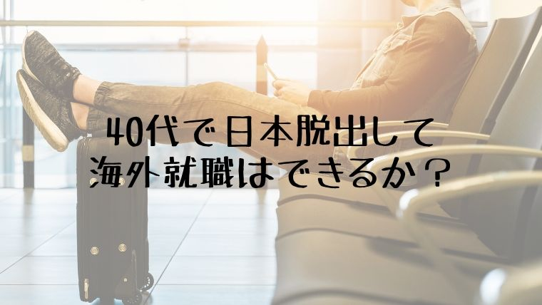 日本脱出して海外就職は40代からでもできる?・私の経験ではできる